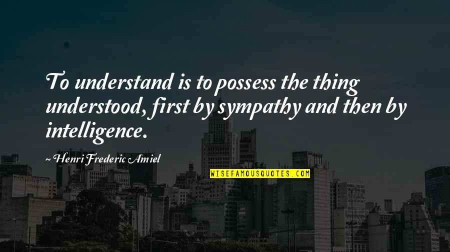 Amiel Quotes By Henri Frederic Amiel: To understand is to possess the thing understood,