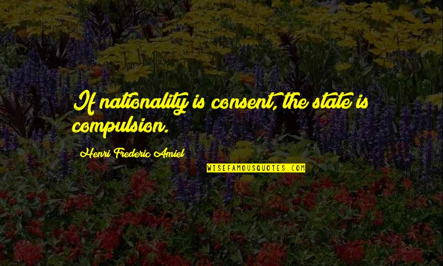Amiel Quotes By Henri Frederic Amiel: If nationality is consent, the state is compulsion.