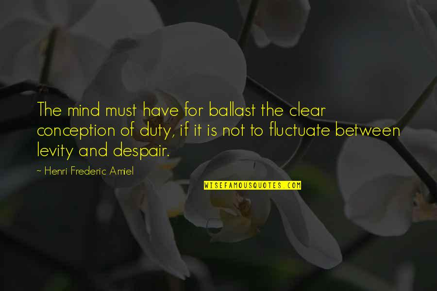 Amiel Quotes By Henri Frederic Amiel: The mind must have for ballast the clear