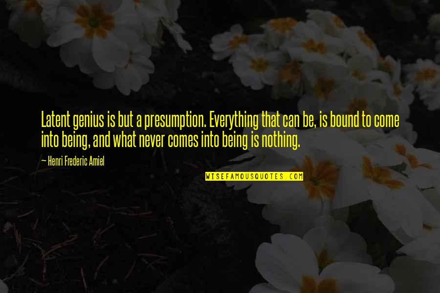 Amiel Quotes By Henri Frederic Amiel: Latent genius is but a presumption. Everything that
