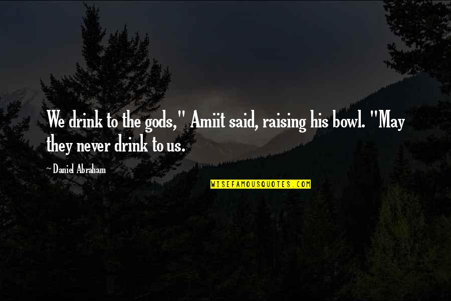 "Amiit Quotes By Daniel Abraham: We drink to the gods,"" Amiit said, raising"