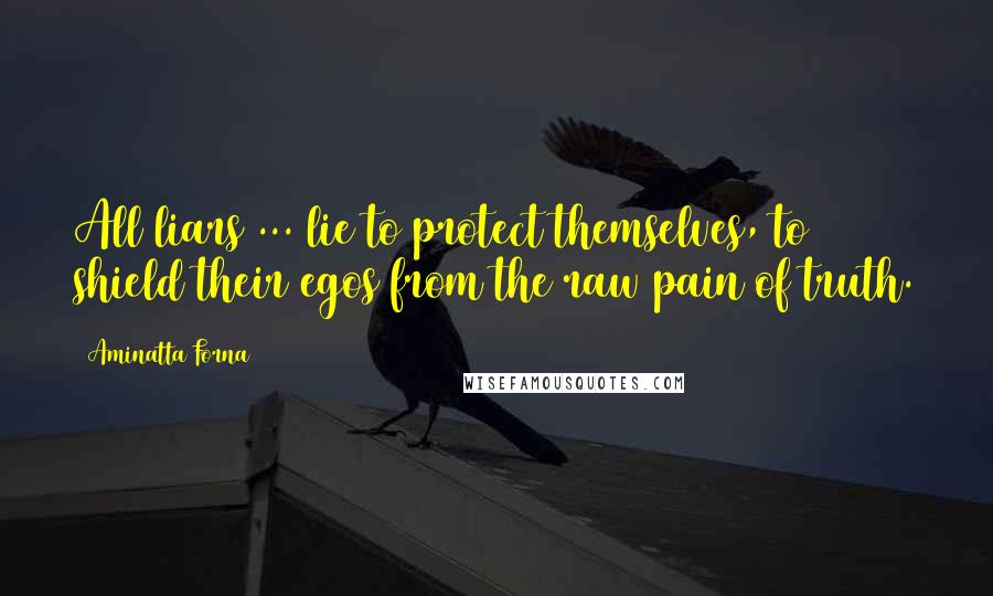 Aminatta Forna quotes: All liars ... lie to protect themselves, to shield their egos from the raw pain of truth.