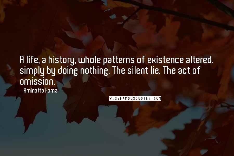 Aminatta Forna quotes: A life, a history, whole patterns of existence altered, simply by doing nothing. The silent lie. The act of omission.