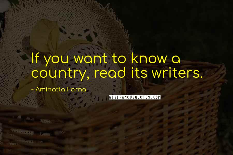 Aminatta Forna quotes: If you want to know a country, read its writers.