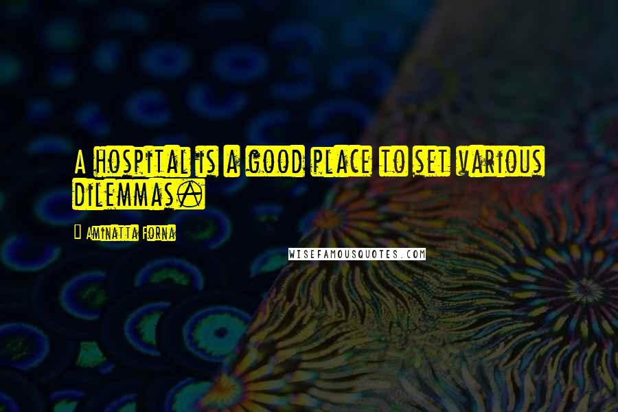 Aminatta Forna quotes: A hospital is a good place to set various dilemmas.