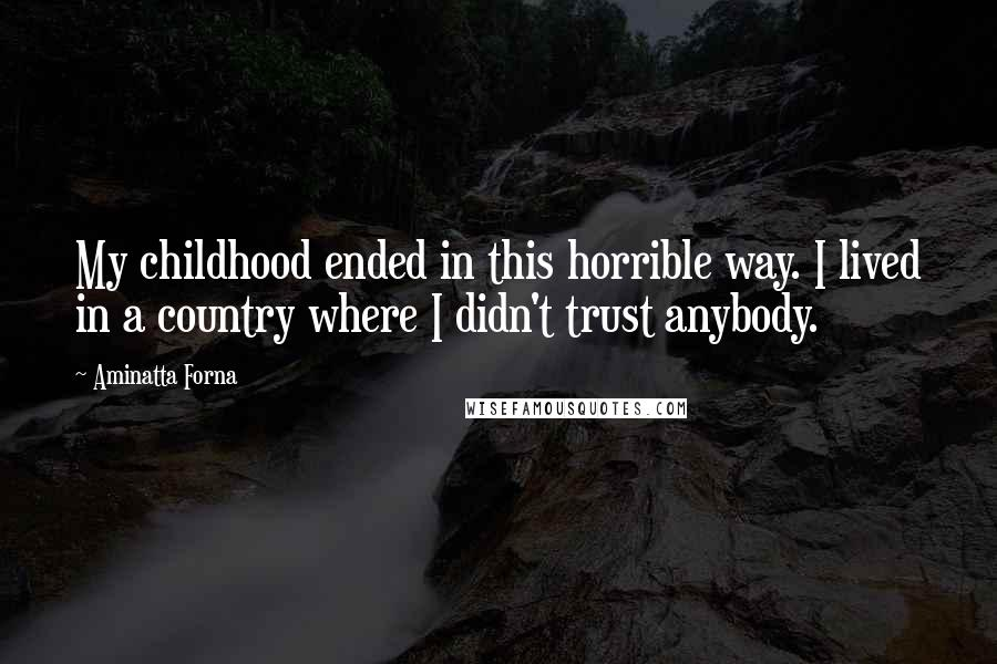 Aminatta Forna quotes: My childhood ended in this horrible way. I lived in a country where I didn't trust anybody.