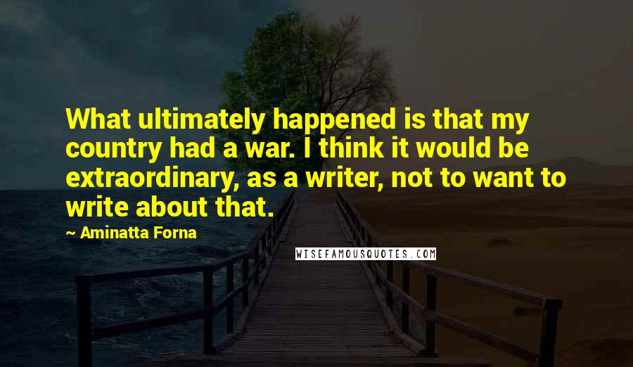 Aminatta Forna quotes: What ultimately happened is that my country had a war. I think it would be extraordinary, as a writer, not to want to write about that.