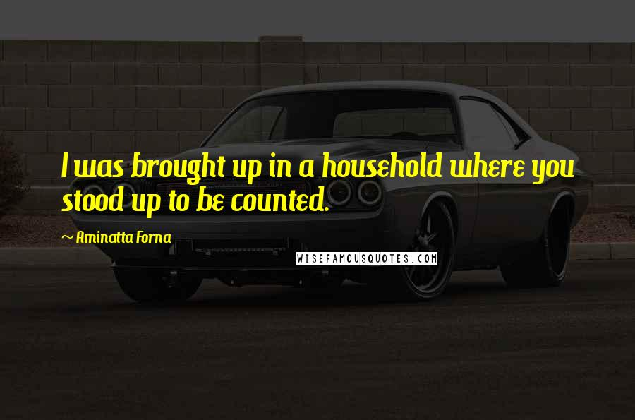 Aminatta Forna quotes: I was brought up in a household where you stood up to be counted.