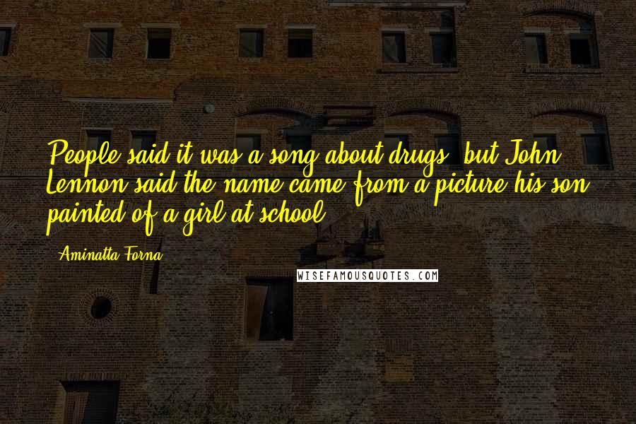 Aminatta Forna quotes: People said it was a song about drugs, but John Lennon said the name came from a picture his son painted of a girl at school.