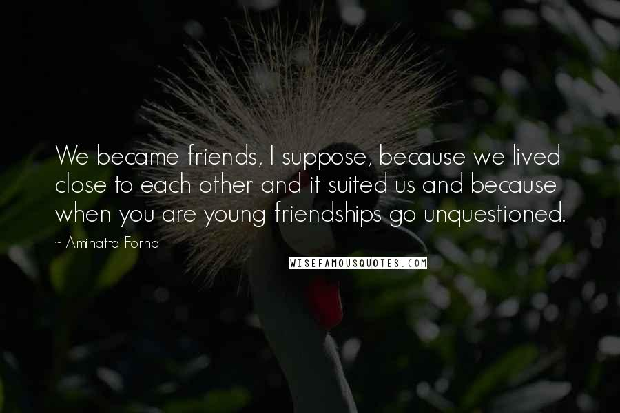 Aminatta Forna quotes: We became friends, I suppose, because we lived close to each other and it suited us and because when you are young friendships go unquestioned.