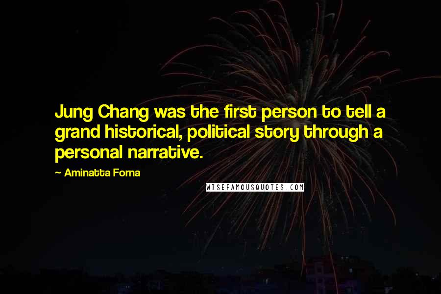 Aminatta Forna quotes: Jung Chang was the first person to tell a grand historical, political story through a personal narrative.