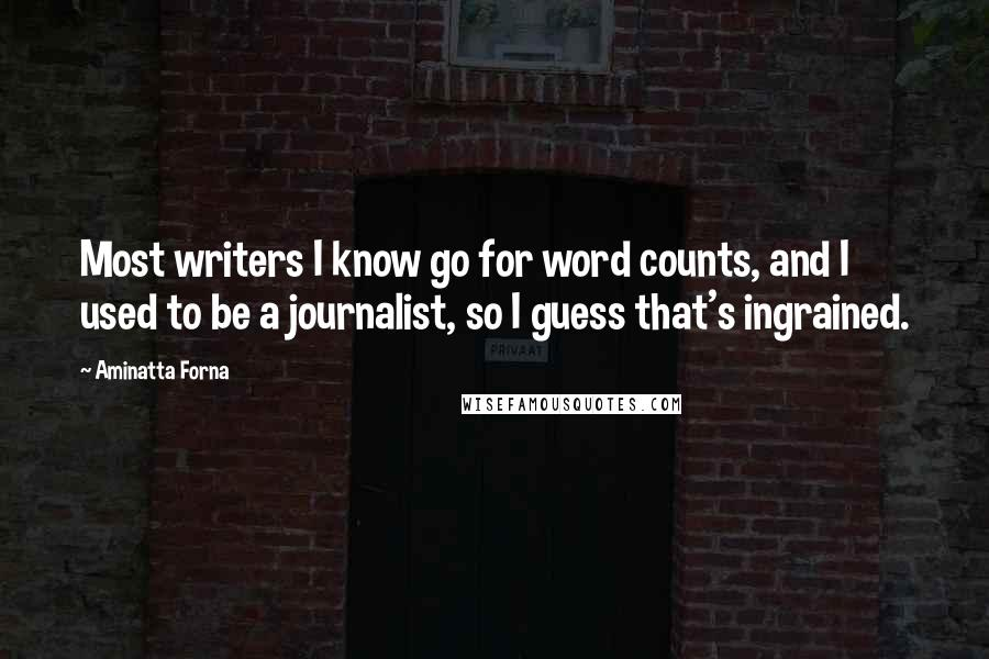 Aminatta Forna quotes: Most writers I know go for word counts, and I used to be a journalist, so I guess that's ingrained.
