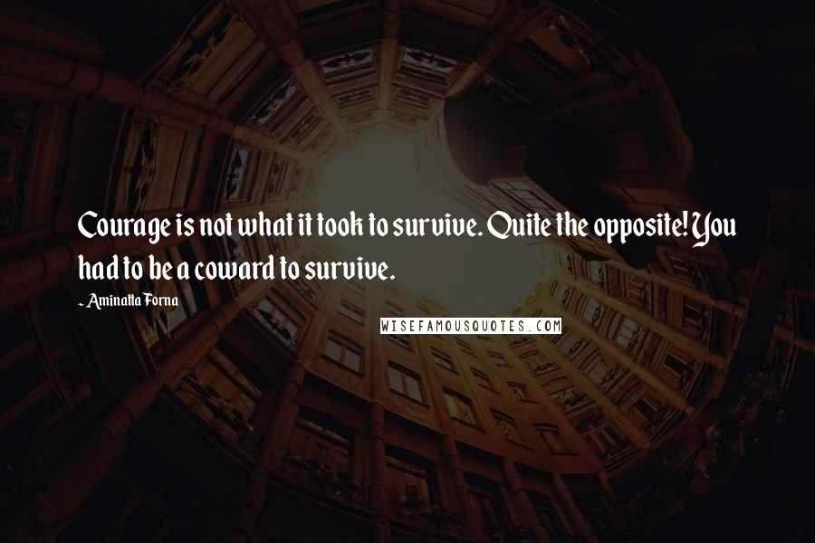 Aminatta Forna quotes: Courage is not what it took to survive. Quite the opposite! You had to be a coward to survive.