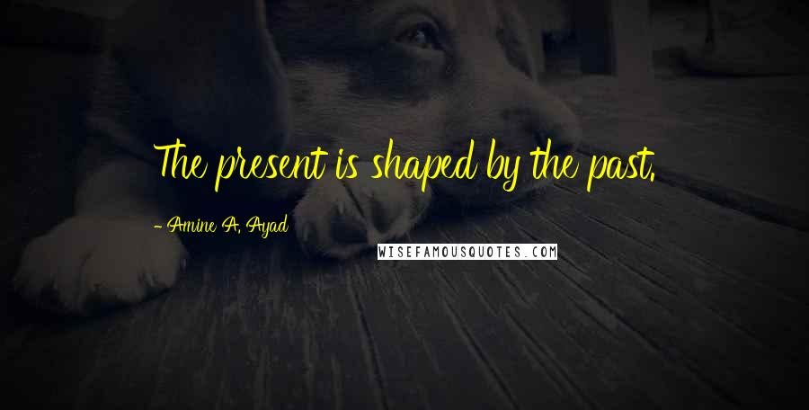 Amine A. Ayad quotes: The present is shaped by the past.