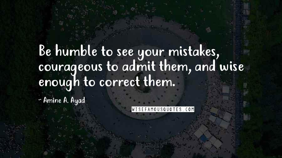 Amine A. Ayad quotes: Be humble to see your mistakes, courageous to admit them, and wise enough to correct them.