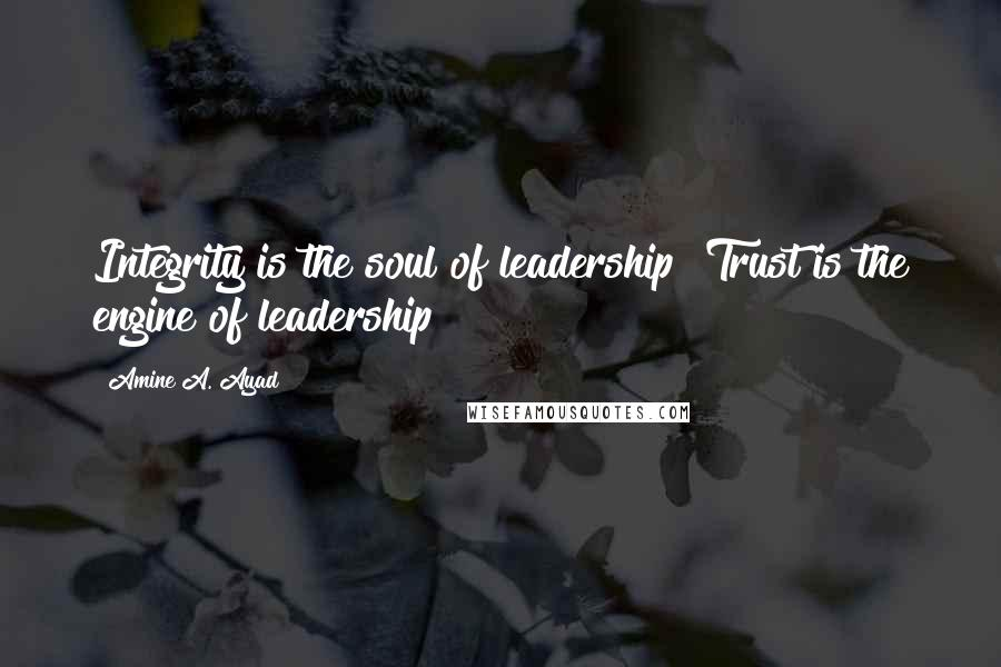 Amine A. Ayad quotes: Integrity is the soul of leadership! Trust is the engine of leadership!
