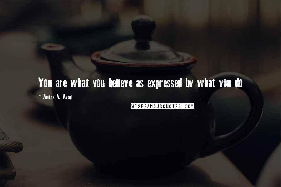 Amine A. Ayad quotes: You are what you believe as expressed by what you do
