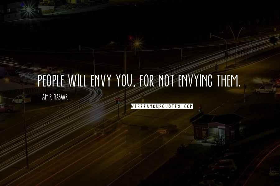 Amir Nasaar quotes: people will envy you, for not envying them.