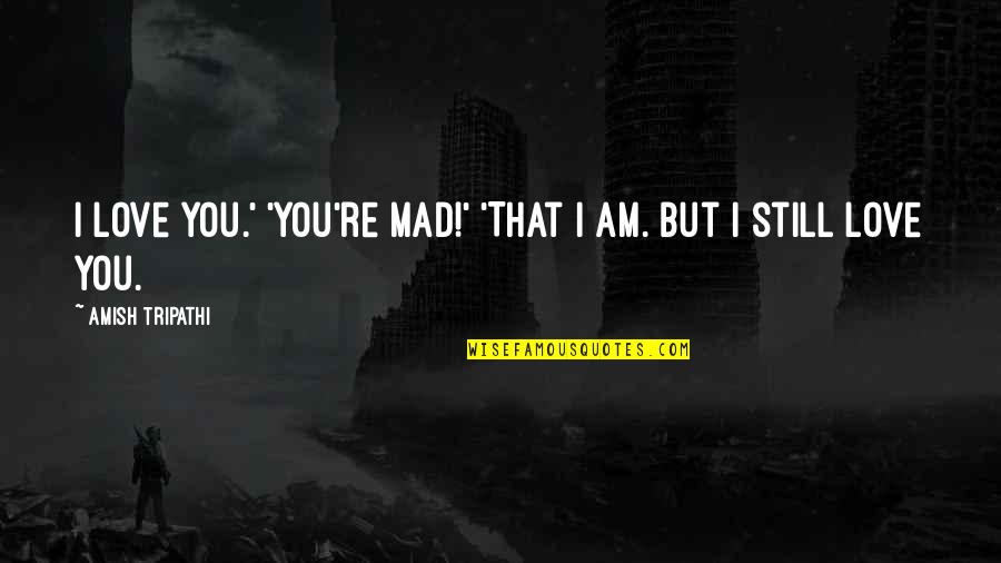 Amish Love Quotes By Amish Tripathi: I love you.' 'You're mad!' 'That I am.