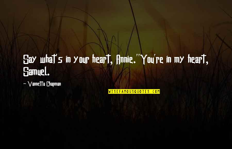 Amish Love Quotes By Vannetta Chapman: Say what's in your heart, Annie.''You're in my