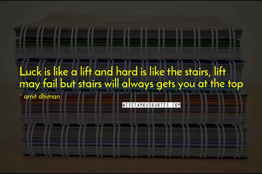 Amit Dhiman quotes: Luck is like a lift and hard is like the stairs, lift may fail but stairs will always gets you at the top