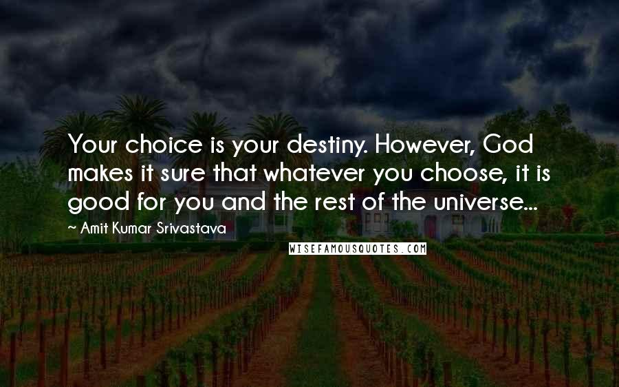 Amit Kumar Srivastava quotes: Your choice is your destiny. However, God makes it sure that whatever you choose, it is good for you and the rest of the universe...