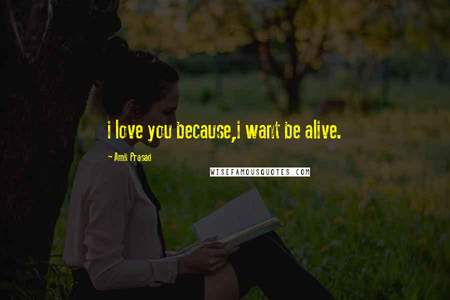 Amit Prasad quotes: i love you because,i want be alive.