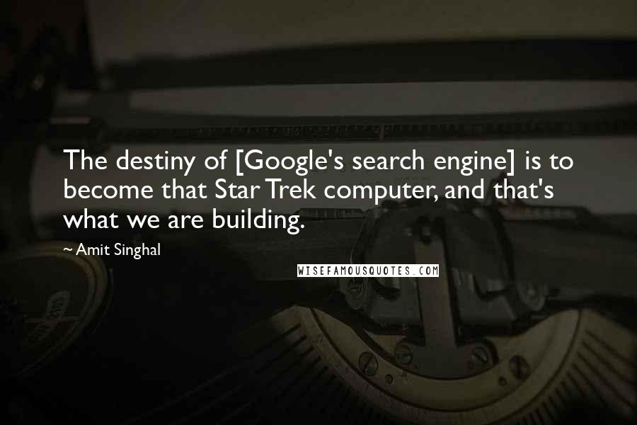 Amit Singhal quotes: The destiny of [Google's search engine] is to become that Star Trek computer, and that's what we are building.