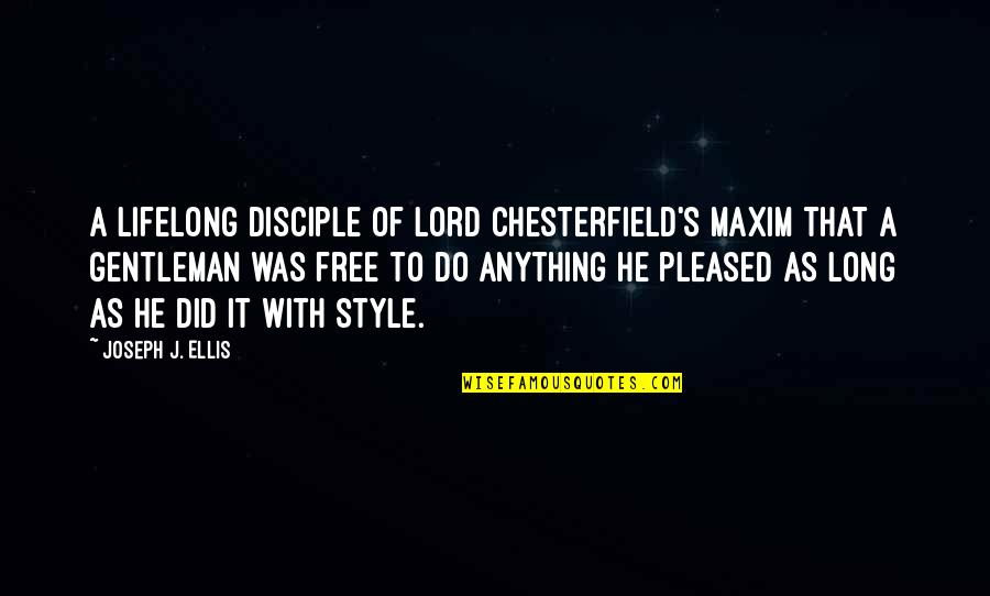Ammarra Quotes By Joseph J. Ellis: A lifelong disciple of Lord Chesterfield's maxim that