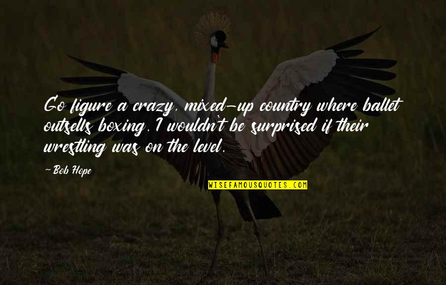 Ammount Quotes By Bob Hope: Go figure a crazy, mixed-up country where ballet