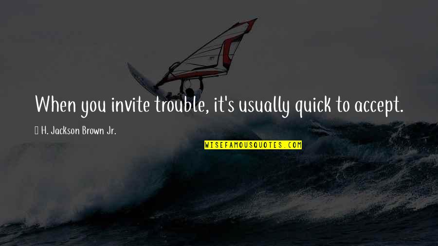 Ammount Quotes By H. Jackson Brown Jr.: When you invite trouble, it's usually quick to