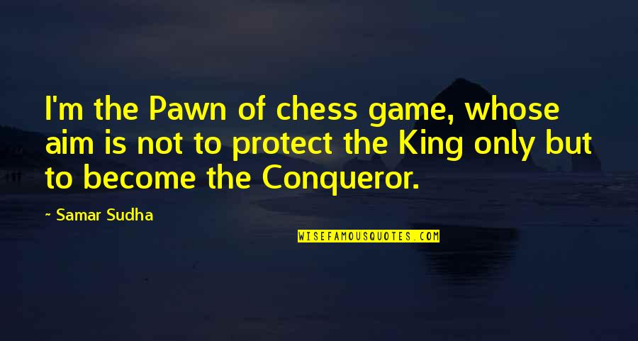 Ammount Quotes By Samar Sudha: I'm the Pawn of chess game, whose aim
