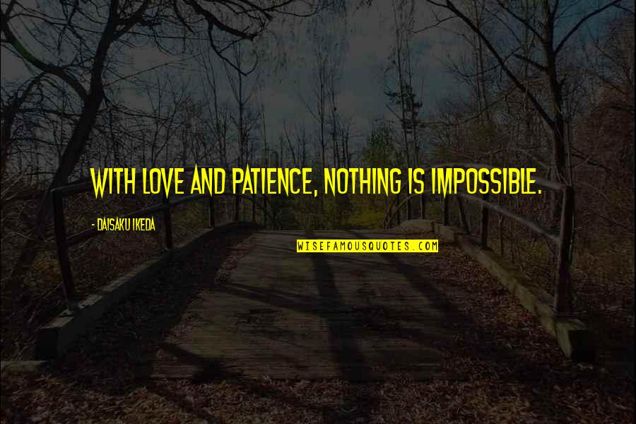 Amor Fati Memorable Quotes By Daisaku Ikeda: With love and patience, nothing is impossible.