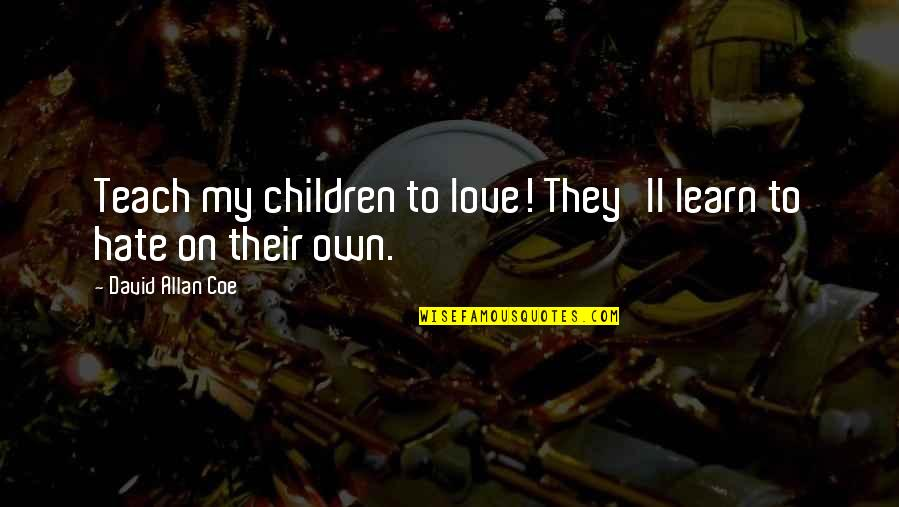 Amor Fati Memorable Quotes By David Allan Coe: Teach my children to love! They'll learn to