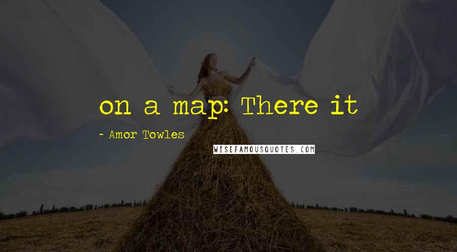 Amor Towles quotes: on a map: There it