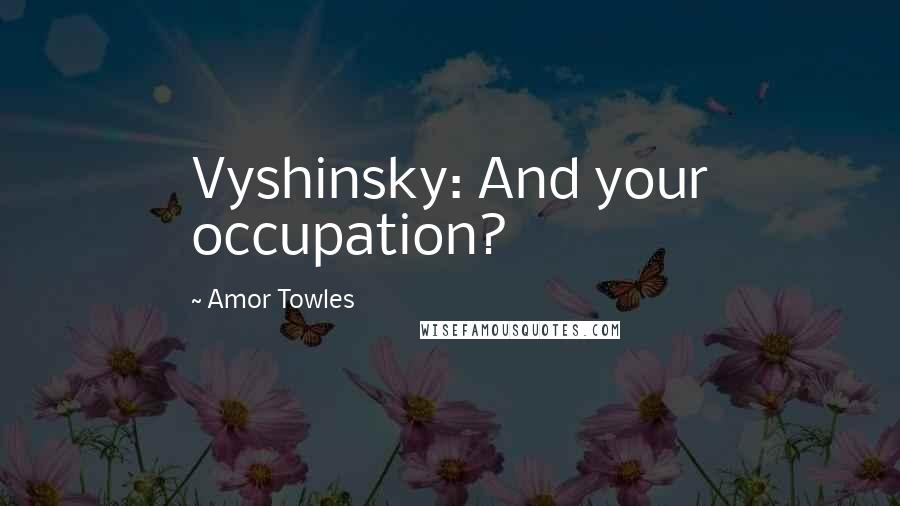 Amor Towles quotes: Vyshinsky: And your occupation?