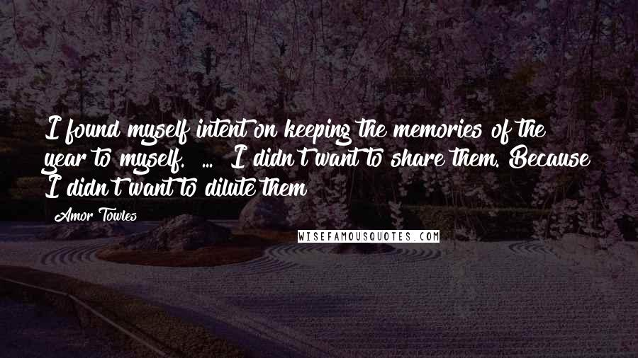Amor Towles quotes: I found myself intent on keeping the memories of the year to myself.[ ... ]I didn't want to share them. Because I didn't want to dilute them