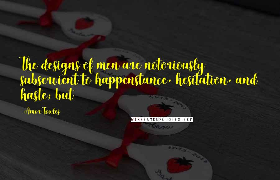 Amor Towles quotes: The designs of men are notoriously subservient to happenstance, hesitation, and haste; but