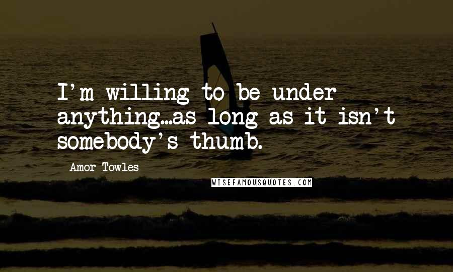 Amor Towles quotes: I'm willing to be under anything...as long as it isn't somebody's thumb.