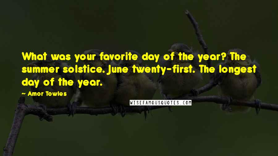 Amor Towles quotes: What was your favorite day of the year? The summer solstice. June twenty-first. The longest day of the year.
