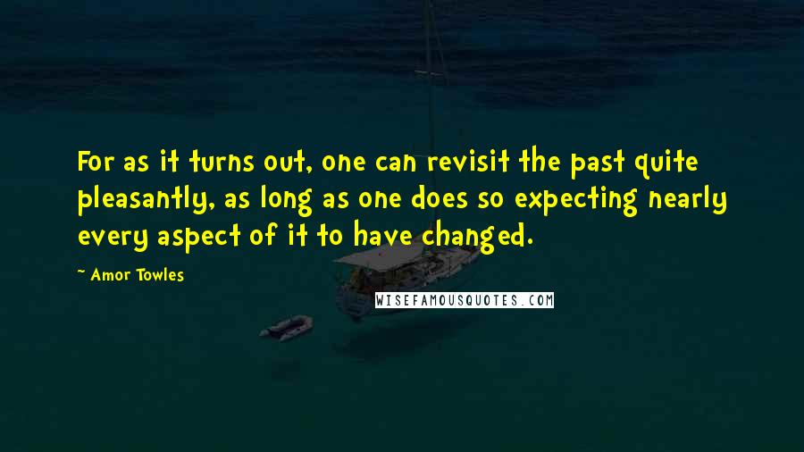 Amor Towles quotes: For as it turns out, one can revisit the past quite pleasantly, as long as one does so expecting nearly every aspect of it to have changed.
