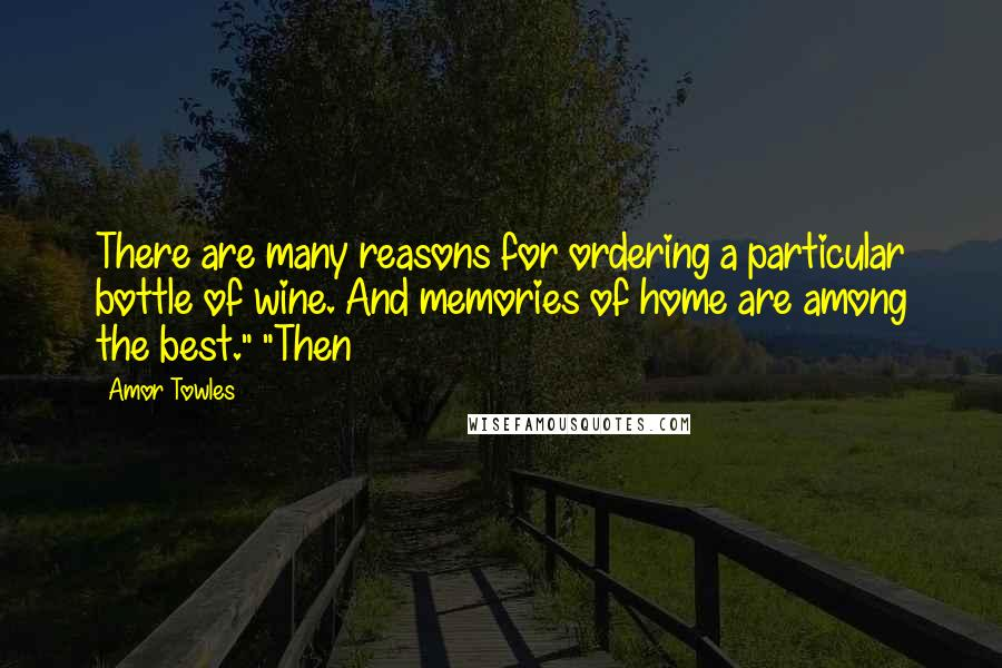"Amor Towles quotes: There are many reasons for ordering a particular bottle of wine. And memories of home are among the best."" ""Then"
