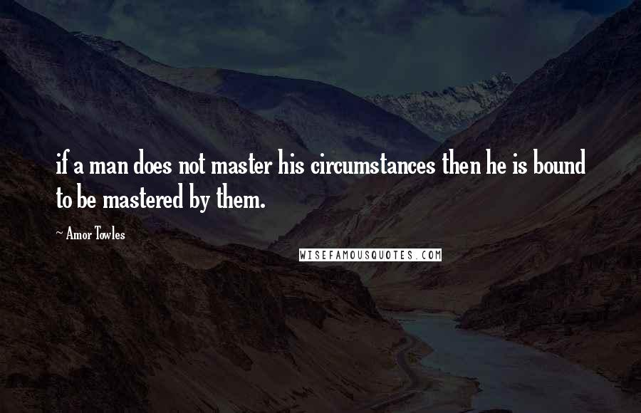 Amor Towles quotes: if a man does not master his circumstances then he is bound to be mastered by them.
