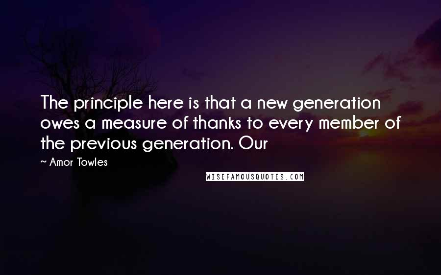 Amor Towles quotes: The principle here is that a new generation owes a measure of thanks to every member of the previous generation. Our