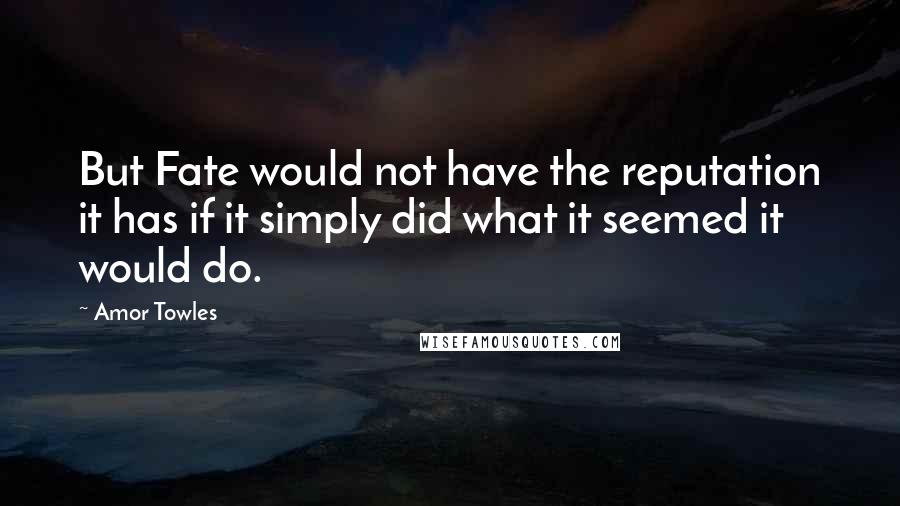 Amor Towles quotes: But Fate would not have the reputation it has if it simply did what it seemed it would do.