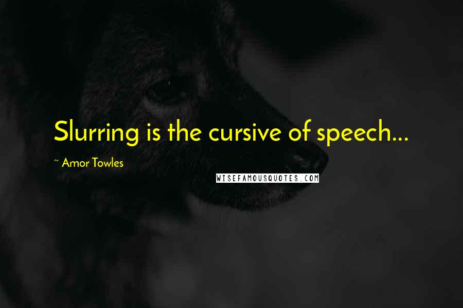 Amor Towles quotes: Slurring is the cursive of speech...