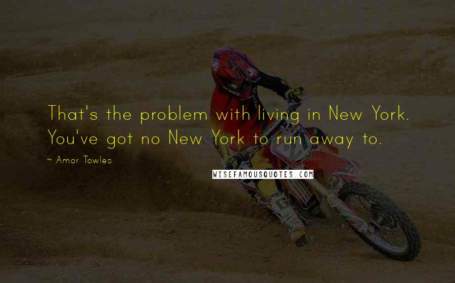Amor Towles quotes: That's the problem with living in New York. You've got no New York to run away to.