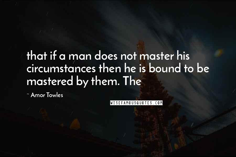 Amor Towles quotes: that if a man does not master his circumstances then he is bound to be mastered by them. The