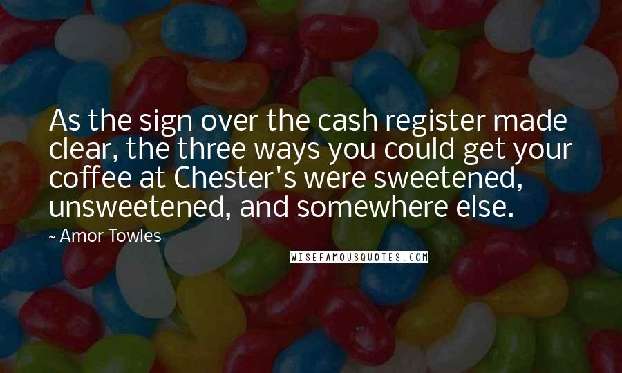 Amor Towles quotes: As the sign over the cash register made clear, the three ways you could get your coffee at Chester's were sweetened, unsweetened, and somewhere else.