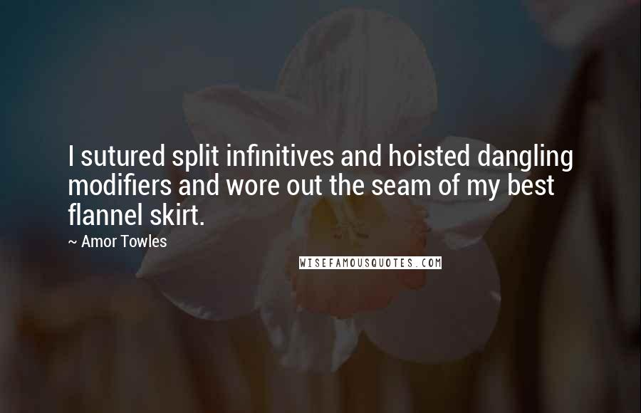 Amor Towles quotes: I sutured split infinitives and hoisted dangling modifiers and wore out the seam of my best flannel skirt.